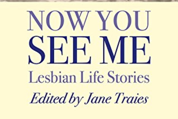 BOOK REVIEW: NOW YOU SEE ME: LESBIAN LIFE STORIES – Jane Traies