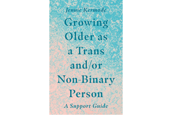 REVIEW: Growing Older as a Trans and/or Non-Binary Person  Jennie Kermode